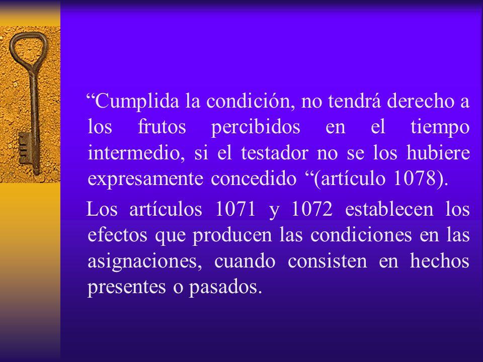 Cumplida la condición, no tendrá derecho a los frutos percibidos en el tiempo intermedio, si el testador no se los hubiere expresamente concedido (artículo 1078).