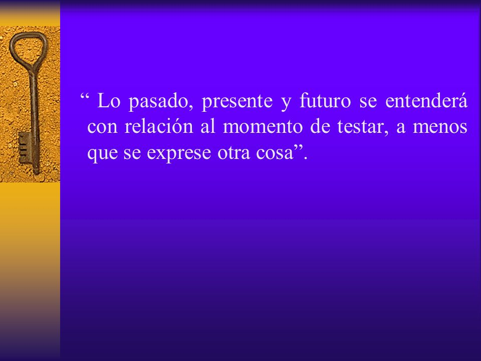 Lo pasado, presente y futuro se entenderá con relación al momento de testar, a menos que se exprese otra cosa .