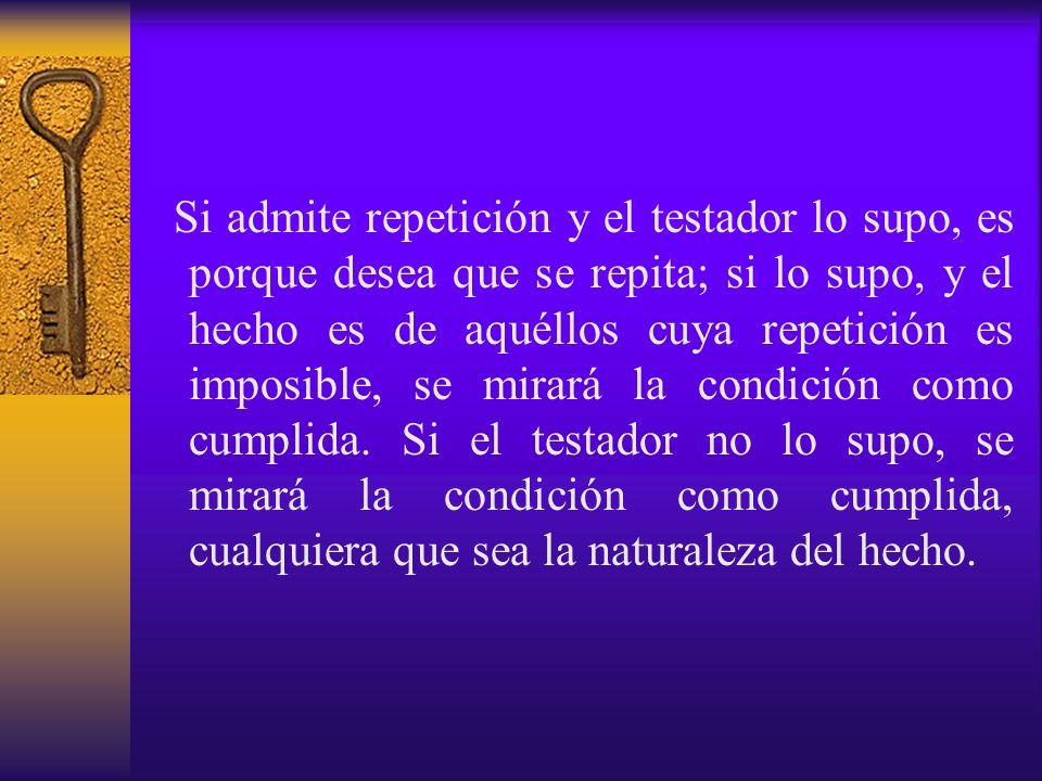 Si admite repetición y el testador lo supo, es porque desea que se repita; si lo supo, y el hecho es de aquéllos cuya repetición es imposible, se mirará la condición como cumplida.