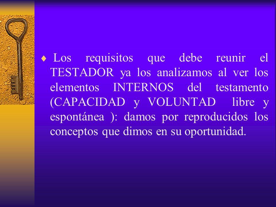 Los requisitos que debe reunir el TESTADOR ya los analizamos al ver los elementos INTERNOS del testamento (CAPACIDAD y VOLUNTAD libre y espontánea ): damos por reproducidos los conceptos que dimos en su oportunidad.