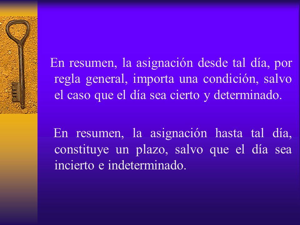 En resumen, la asignación desde tal día, por regla general, importa una condición, salvo el caso que el día sea cierto y determinado.