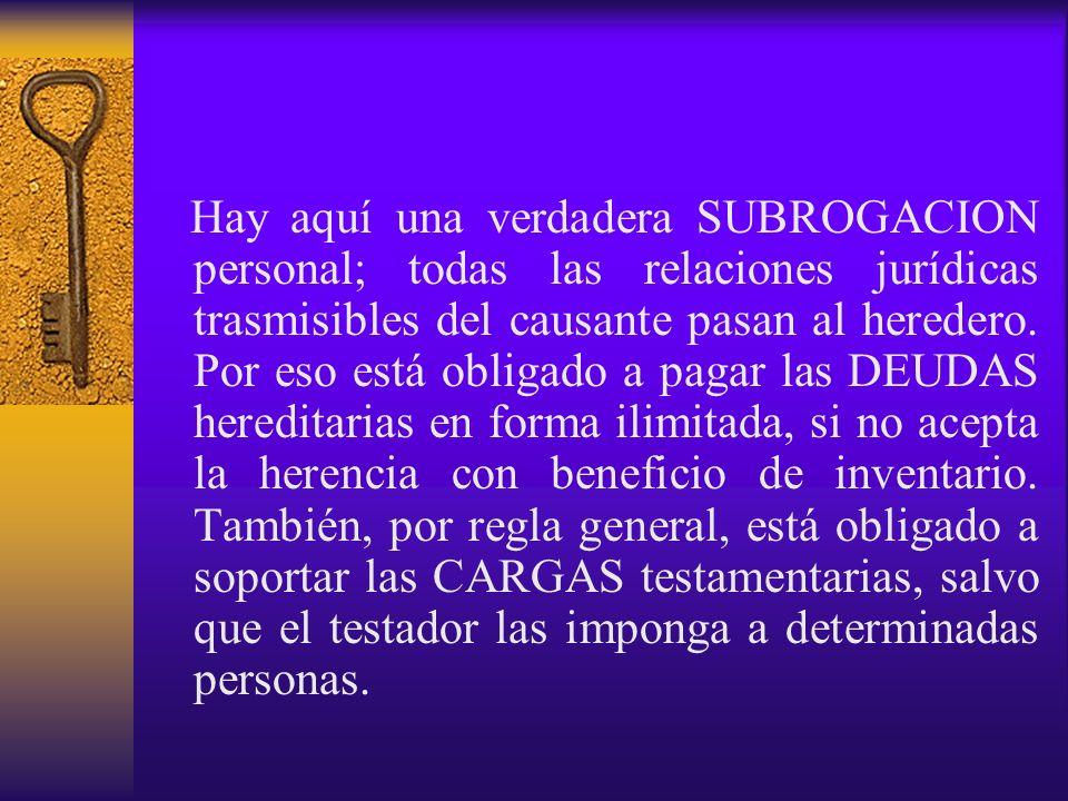 Hay aquí una verdadera SUBROGACION personal; todas las relaciones jurídicas trasmisibles del causante pasan al heredero.