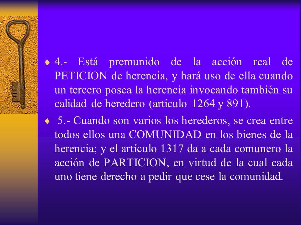 4.- Está premunido de la acción real de PETICION de herencia, y hará uso de ella cuando un tercero posea la herencia invocando también su calidad de heredero (artículo 1264 y 891).