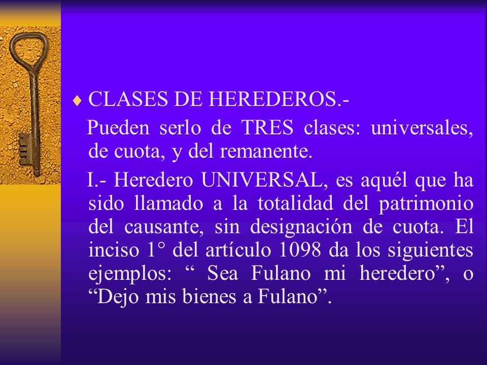 CLASES DE HEREDEROS.- Pueden serlo de TRES clases: universales, de cuota, y del remanente.