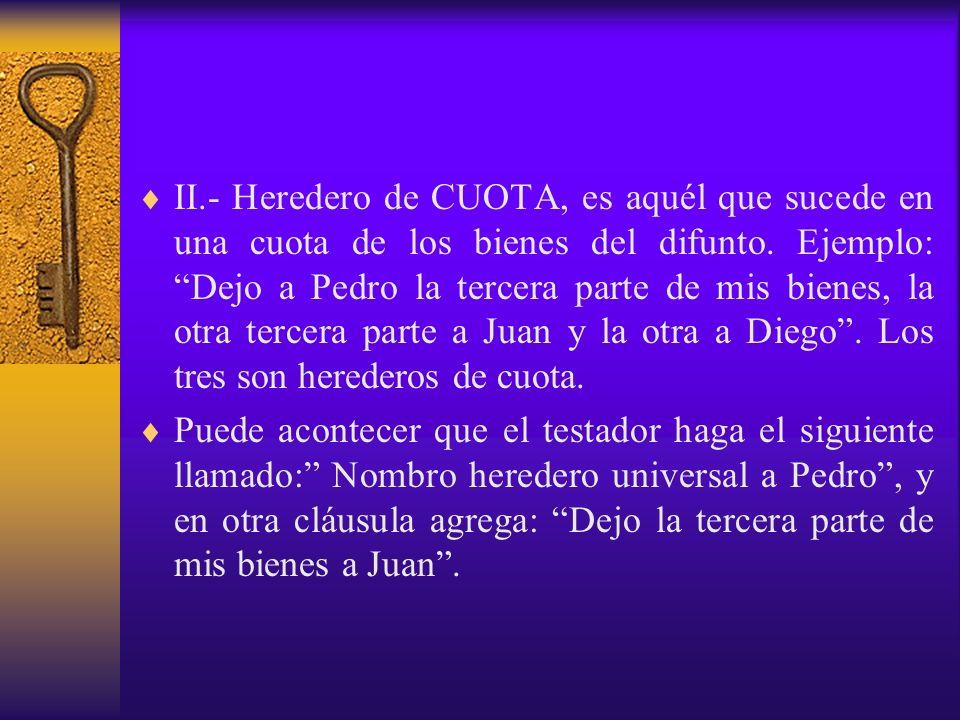 II.- Heredero de CUOTA, es aquél que sucede en una cuota de los bienes del difunto. Ejemplo: Dejo a Pedro la tercera parte de mis bienes, la otra tercera parte a Juan y la otra a Diego . Los tres son herederos de cuota.