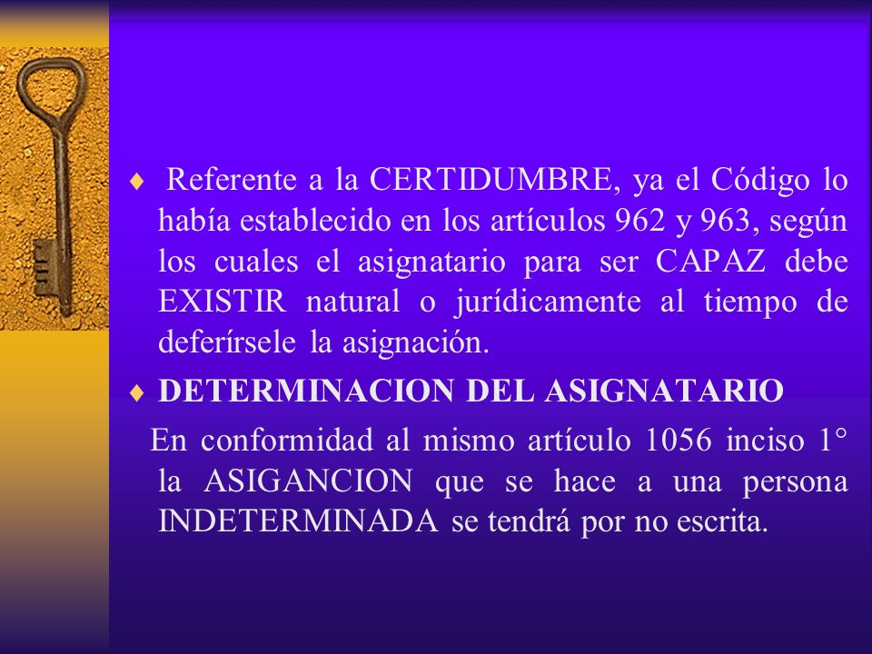 Referente a la CERTIDUMBRE, ya el Código lo había establecido en los artículos 962 y 963, según los cuales el asignatario para ser CAPAZ debe EXISTIR natural o jurídicamente al tiempo de deferírsele la asignación.