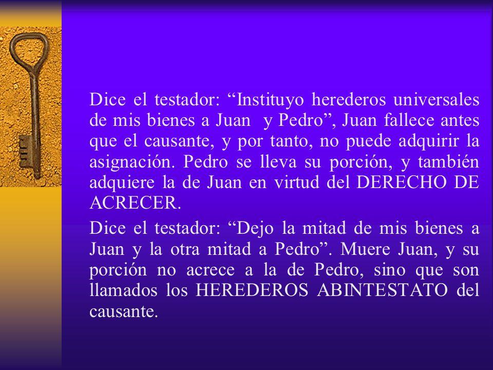 Dice el testador: Instituyo herederos universales de mis bienes a Juan y Pedro , Juan fallece antes que el causante, y por tanto, no puede adquirir la asignación. Pedro se lleva su porción, y también adquiere la de Juan en virtud del DERECHO DE ACRECER.