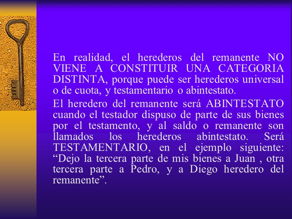 En realidad, el herederos del remanente NO VIENE A CONSTITUIR UNA CATEGORIA DISTINTA, porque puede ser herederos universal o de cuota, y testamentario o abintestato.