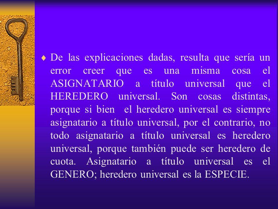 De las explicaciones dadas, resulta que sería un error creer que es una misma cosa el ASIGNATARIO a título universal que el HEREDERO universal.
