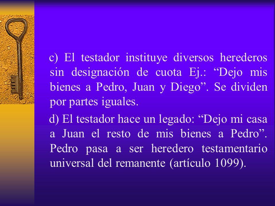 c) El testador instituye diversos herederos sin designación de cuota Ej.: Dejo mis bienes a Pedro, Juan y Diego . Se dividen por partes iguales.