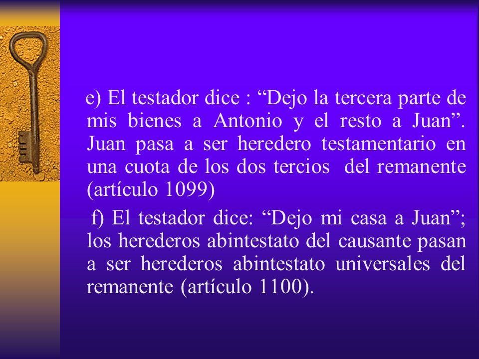 e) El testador dice : Dejo la tercera parte de mis bienes a Antonio y el resto a Juan . Juan pasa a ser heredero testamentario en una cuota de los dos tercios del remanente (artículo 1099)
