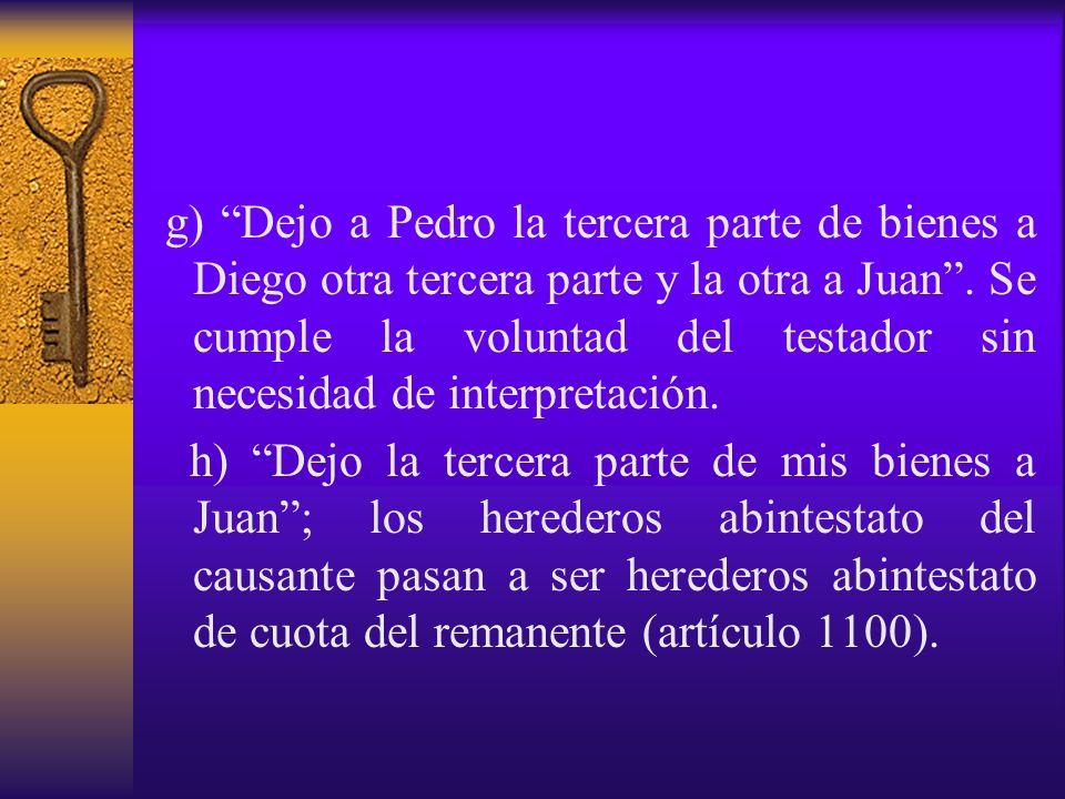 g) Dejo a Pedro la tercera parte de bienes a Diego otra tercera parte y la otra a Juan . Se cumple la voluntad del testador sin necesidad de interpretación.