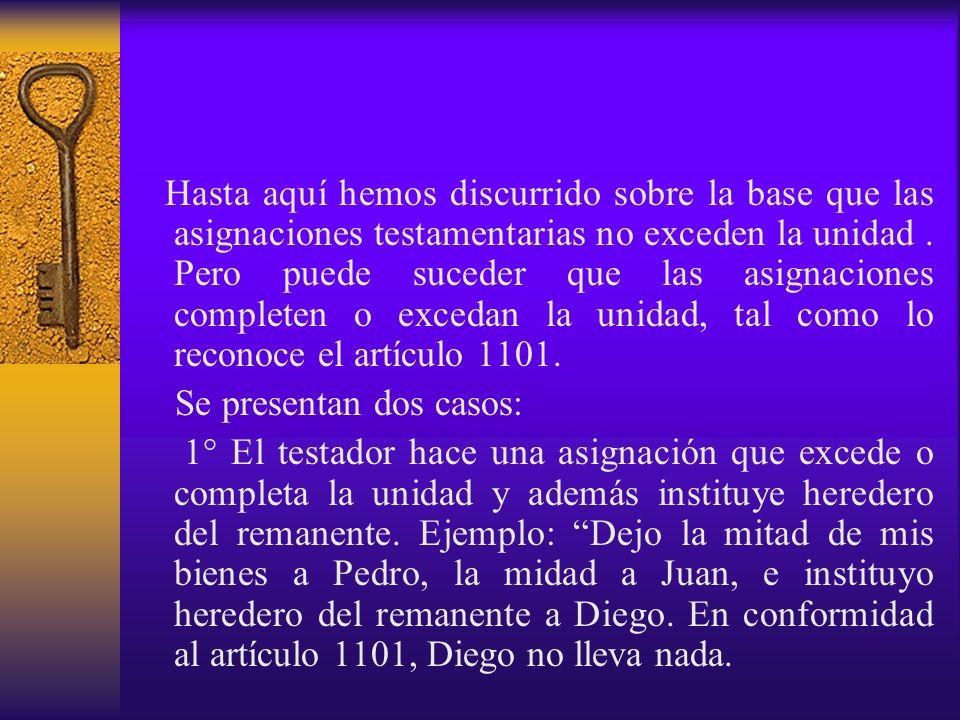 Hasta aquí hemos discurrido sobre la base que las asignaciones testamentarias no exceden la unidad . Pero puede suceder que las asignaciones completen o excedan la unidad, tal como lo reconoce el artículo 1101.
