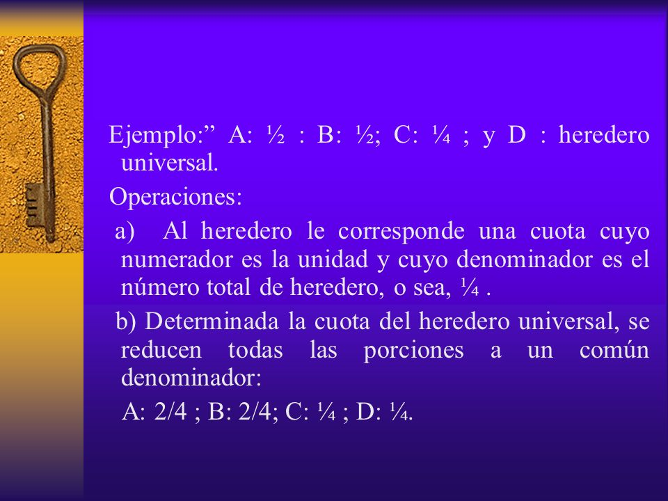 Ejemplo: A: ½ : B: ½; C: ¼ ; y D : heredero universal.