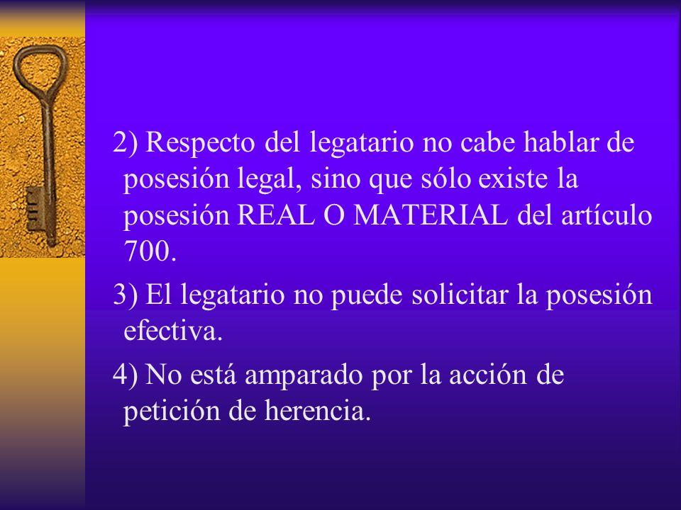 2) Respecto del legatario no cabe hablar de posesión legal, sino que sólo existe la posesión REAL O MATERIAL del artículo 700.