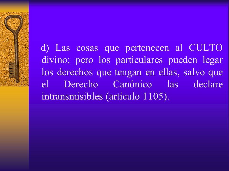 d) Las cosas que pertenecen al CULTO divino; pero los particulares pueden legar los derechos que tengan en ellas, salvo que el Derecho Canónico las declare intransmisibles (artículo 1105).