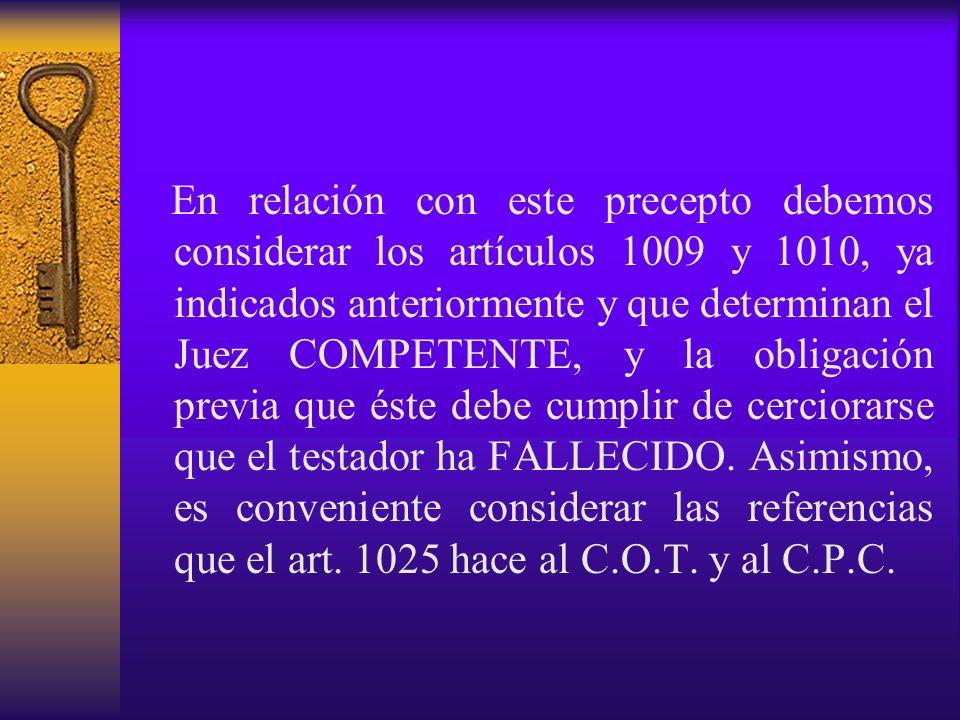 En relación con este precepto debemos considerar los artículos 1009 y 1010, ya indicados anteriormente y que determinan el Juez COMPETENTE, y la obligación previa que éste debe cumplir de cerciorarse que el testador ha FALLECIDO.