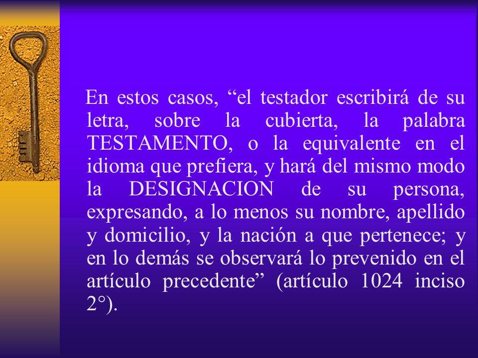 En estos casos, el testador escribirá de su letra, sobre la cubierta, la palabra TESTAMENTO, o la equivalente en el idioma que prefiera, y hará del mismo modo la DESIGNACION de su persona, expresando, a lo menos su nombre, apellido y domicilio, y la nación a que pertenece; y en lo demás se observará lo prevenido en el artículo precedente (artículo 1024 inciso 2°).
