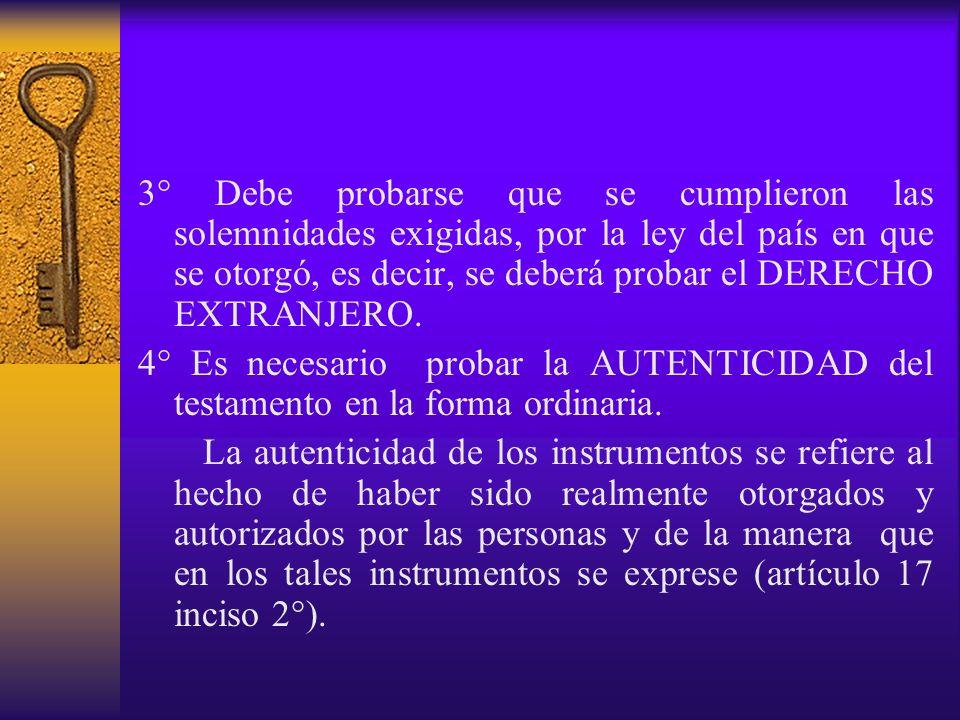 3° Debe probarse que se cumplieron las solemnidades exigidas, por la ley del país en que se otorgó, es decir, se deberá probar el DERECHO EXTRANJERO.