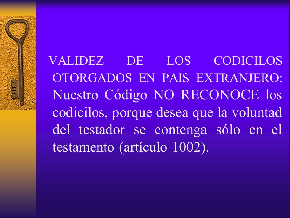 VALIDEZ DE LOS CODICILOS OTORGADOS EN PAIS EXTRANJERO: Nuestro Código NO RECONOCE los codicilos, porque desea que la voluntad del testador se contenga sólo en el testamento (artículo 1002).