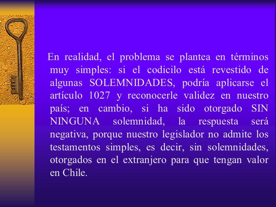 En realidad, el problema se plantea en términos muy simples: si el codicilo está revestido de algunas SOLEMNIDADES, podría aplicarse el artículo 1027 y reconocerle validez en nuestro país; en cambio, si ha sido otorgado SIN NINGUNA solemnidad, la respuesta será negativa, porque nuestro legislador no admite los testamentos simples, es decir, sin solemnidades, otorgados en el extranjero para que tengan valor en Chile.