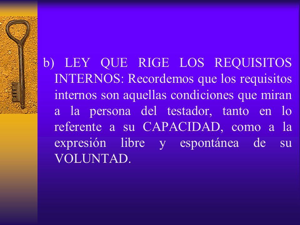 b) LEY QUE RIGE LOS REQUISITOS INTERNOS: Recordemos que los requisitos internos son aquellas condiciones que miran a la persona del testador, tanto en lo referente a su CAPACIDAD, como a la expresión libre y espontánea de su VOLUNTAD.