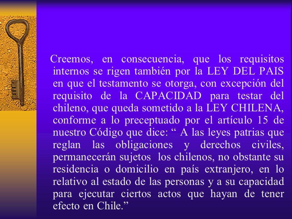 Creemos, en consecuencia, que los requisitos internos se rigen también por la LEY DEL PAIS en que el testamento se otorga, con excepción del requisito de la CAPACIDAD para testar del chileno, que queda sometido a la LEY CHILENA, conforme a lo preceptuado por el artículo 15 de nuestro Código que dice: A las leyes patrias que reglan las obligaciones y derechos civiles, permanecerán sujetos los chilenos, no obstante su residencia o domicilio en país extranjero, en lo relativo al estado de las personas y a su capacidad para ejecutar ciertos actos que hayan de tener efecto en Chile.