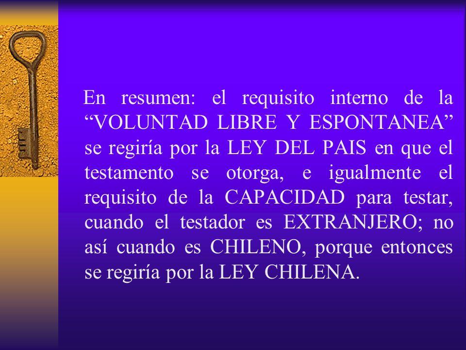 En resumen: el requisito interno de la VOLUNTAD LIBRE Y ESPONTANEA se regiría por la LEY DEL PAIS en que el testamento se otorga, e igualmente el requisito de la CAPACIDAD para testar, cuando el testador es EXTRANJERO; no así cuando es CHILENO, porque entonces se regiría por la LEY CHILENA.