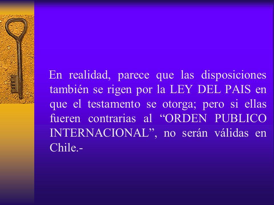 En realidad, parece que las disposiciones también se rigen por la LEY DEL PAIS en que el testamento se otorga; pero si ellas fueren contrarias al ORDEN PUBLICO INTERNACIONAL , no serán válidas en Chile.-