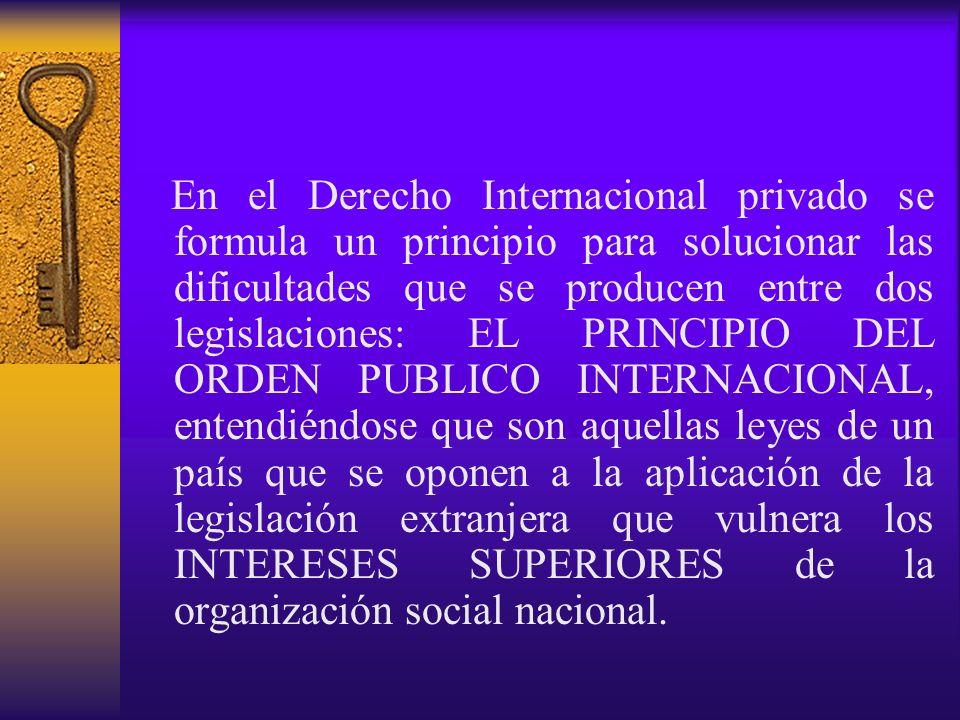 En el Derecho Internacional privado se formula un principio para solucionar las dificultades que se producen entre dos legislaciones: EL PRINCIPIO DEL ORDEN PUBLICO INTERNACIONAL, entendiéndose que son aquellas leyes de un país que se oponen a la aplicación de la legislación extranjera que vulnera los INTERESES SUPERIORES de la organización social nacional.