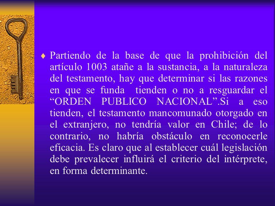 Partiendo de la base de que la prohibición del artículo 1003 atañe a la sustancia, a la naturaleza del testamento, hay que determinar si las razones en que se funda tienden o no a resguardar el ORDEN PUBLICO NACIONAL .Si a eso tienden, el testamento mancomunado otorgado en el extranjero, no tendría valor en Chile; de lo contrario, no habría obstáculo en reconocerle eficacia.