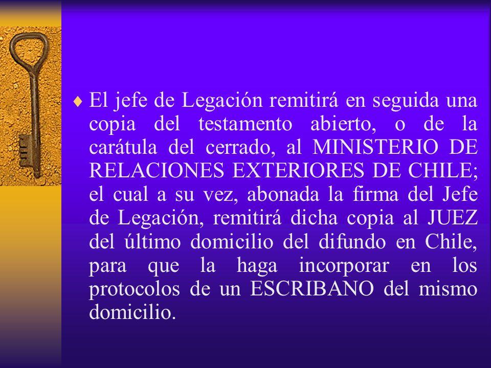 El jefe de Legación remitirá en seguida una copia del testamento abierto, o de la carátula del cerrado, al MINISTERIO DE RELACIONES EXTERIORES DE CHILE; el cual a su vez, abonada la firma del Jefe de Legación, remitirá dicha copia al JUEZ del último domicilio del difundo en Chile, para que la haga incorporar en los protocolos de un ESCRIBANO del mismo domicilio.