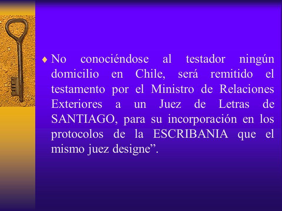 No conociéndose al testador ningún domicilio en Chile, será remitido el testamento por el Ministro de Relaciones Exteriores a un Juez de Letras de SANTIAGO, para su incorporación en los protocolos de la ESCRIBANIA que el mismo juez designe .