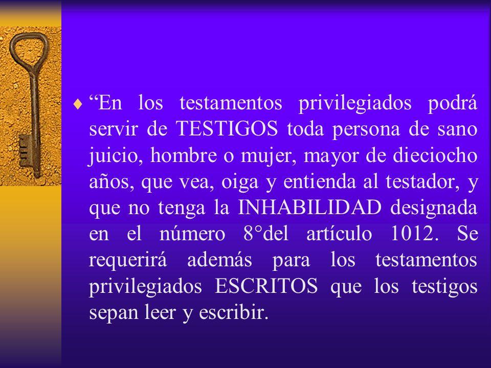En los testamentos privilegiados podrá servir de TESTIGOS toda persona de sano juicio, hombre o mujer, mayor de dieciocho años, que vea, oiga y entienda al testador, y que no tenga la INHABILIDAD designada en el número 8°del artículo 1012.