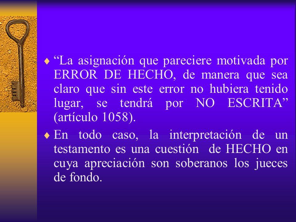 La asignación que pareciere motivada por ERROR DE HECHO, de manera que sea claro que sin este error no hubiera tenido lugar, se tendrá por NO ESCRITA (artículo 1058).