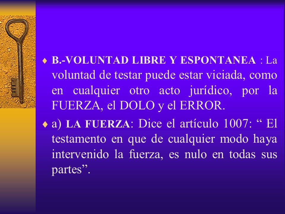 B.-VOLUNTAD LIBRE Y ESPONTANEA : La voluntad de testar puede estar viciada, como en cualquier otro acto jurídico, por la FUERZA, el DOLO y el ERROR.
