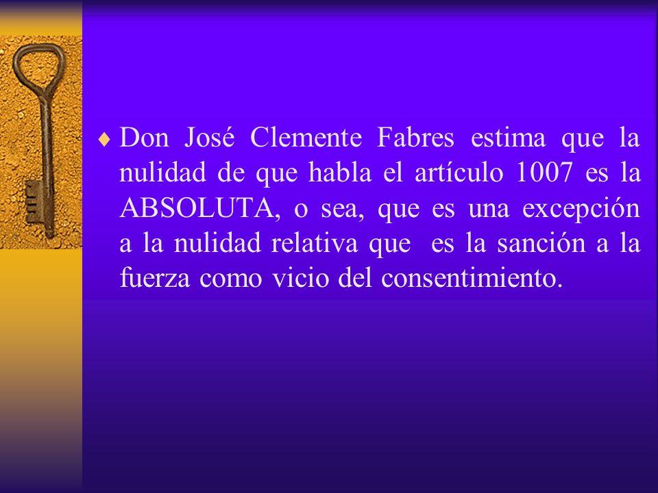 Don José Clemente Fabres estima que la nulidad de que habla el artículo 1007 es la ABSOLUTA, o sea, que es una excepción a la nulidad relativa que es la sanción a la fuerza como vicio del consentimiento.