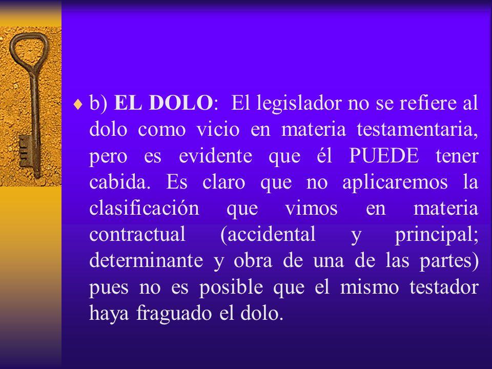 b) EL DOLO: El legislador no se refiere al dolo como vicio en materia testamentaria, pero es evidente que él PUEDE tener cabida.