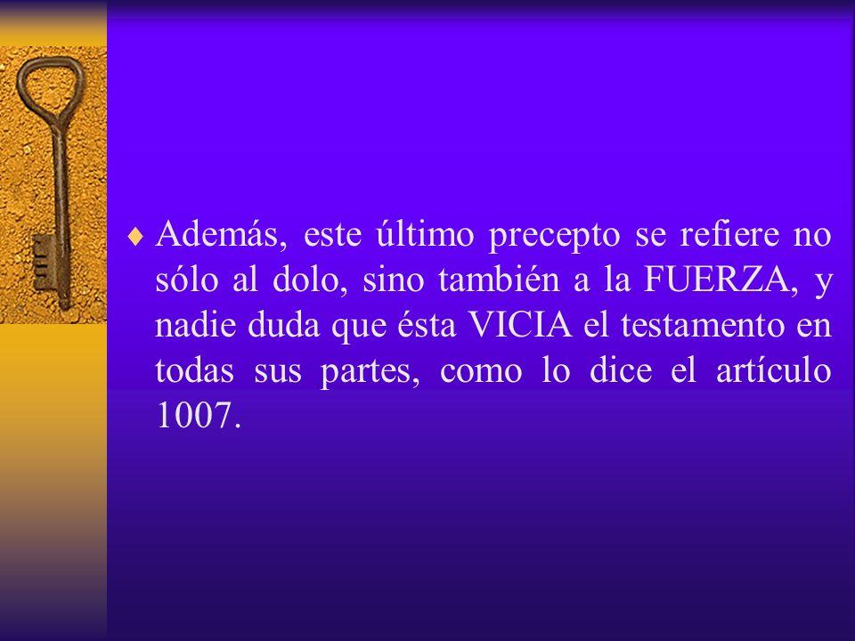 Además, este último precepto se refiere no sólo al dolo, sino también a la FUERZA, y nadie duda que ésta VICIA el testamento en todas sus partes, como lo dice el artículo 1007.