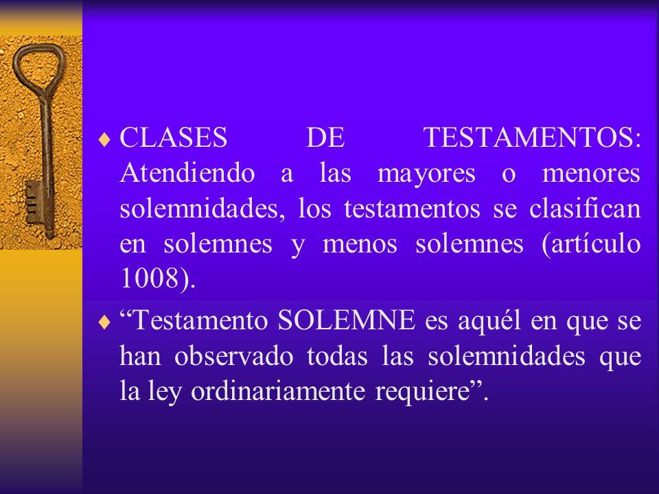 CLASES DE TESTAMENTOS: Atendiendo a las mayores o menores solemnidades, los testamentos se clasifican en solemnes y menos solemnes (artículo 1008).