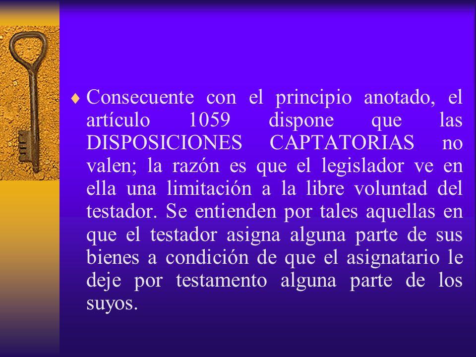 Consecuente con el principio anotado, el artículo 1059 dispone que las DISPOSICIONES CAPTATORIAS no valen; la razón es que el legislador ve en ella una limitación a la libre voluntad del testador.