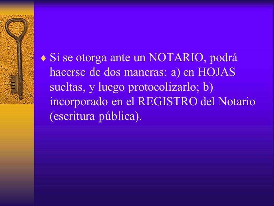 Si se otorga ante un NOTARIO, podrá hacerse de dos maneras: a) en HOJAS sueltas, y luego protocolizarlo; b) incorporado en el REGISTRO del Notario (escritura pública).