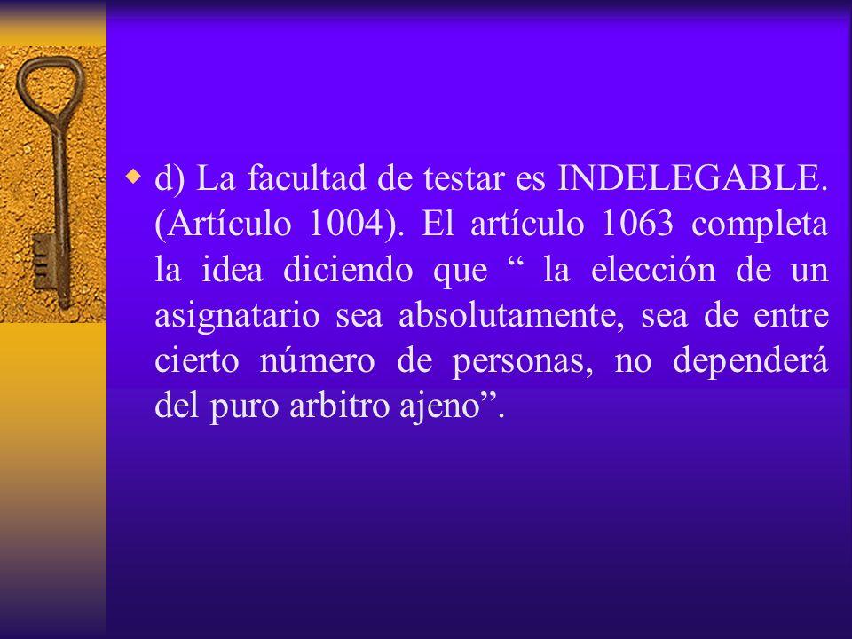 d) La facultad de testar es INDELEGABLE. (Artículo 1004)