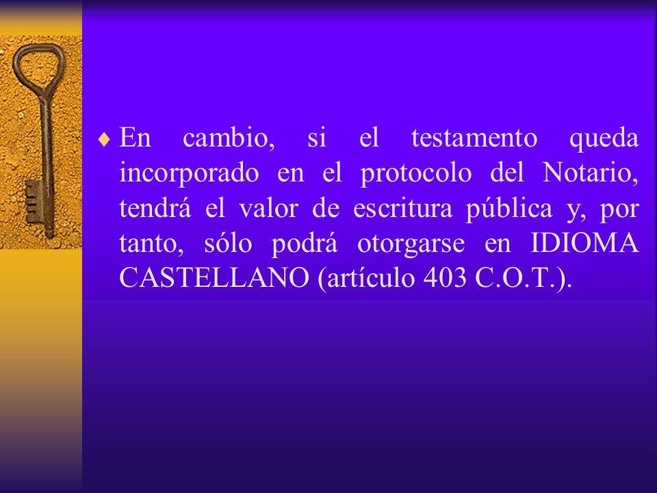 En cambio, si el testamento queda incorporado en el protocolo del Notario, tendrá el valor de escritura pública y, por tanto, sólo podrá otorgarse en IDIOMA CASTELLANO (artículo 403 C.O.T.).