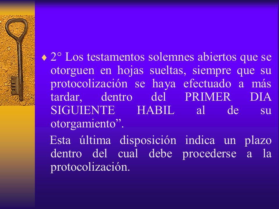 2° Los testamentos solemnes abiertos que se otorguen en hojas sueltas, siempre que su protocolización se haya efectuado a más tardar, dentro del PRIMER DIA SIGUIENTE HABIL al de su otorgamiento .