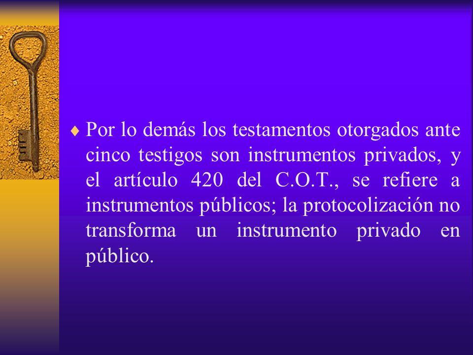 Por lo demás los testamentos otorgados ante cinco testigos son instrumentos privados, y el artículo 420 del C.O.T., se refiere a instrumentos públicos; la protocolización no transforma un instrumento privado en público.