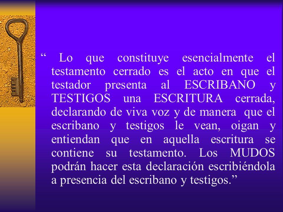 Lo que constituye esencialmente el testamento cerrado es el acto en que el testador presenta al ESCRIBANO y TESTIGOS una ESCRITURA cerrada, declarando de viva voz y de manera que el escribano y testigos le vean, oigan y entiendan que en aquella escritura se contiene su testamento.