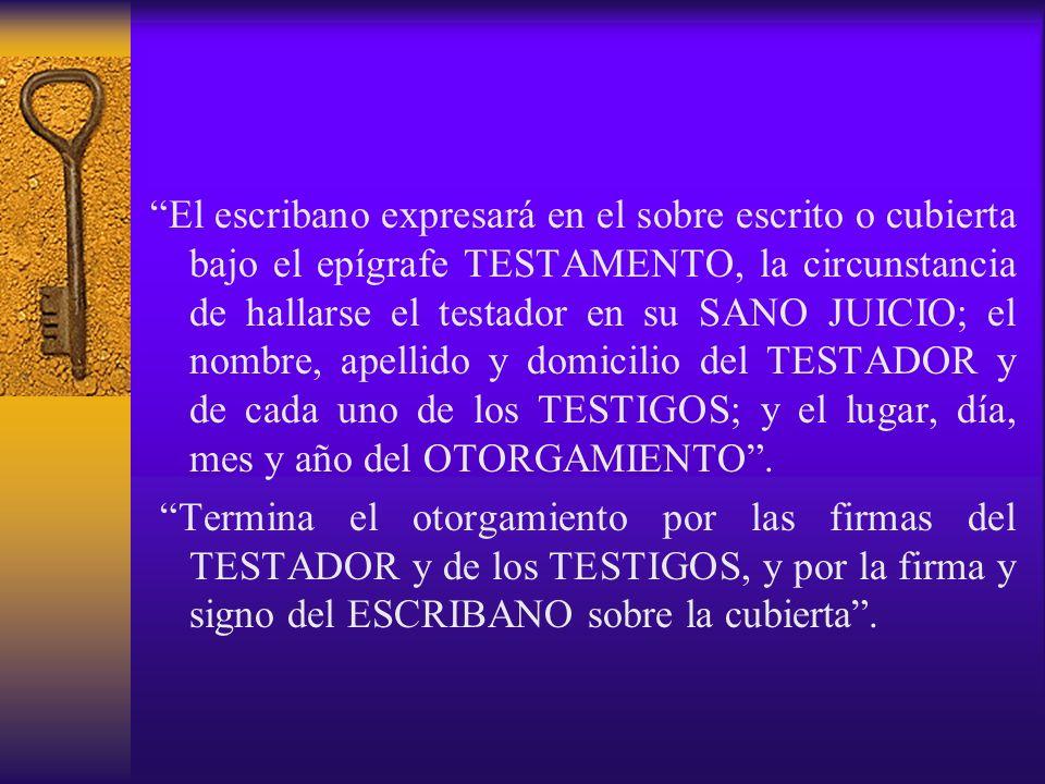El escribano expresará en el sobre escrito o cubierta bajo el epígrafe TESTAMENTO, la circunstancia de hallarse el testador en su SANO JUICIO; el nombre, apellido y domicilio del TESTADOR y de cada uno de los TESTIGOS; y el lugar, día, mes y año del OTORGAMIENTO .