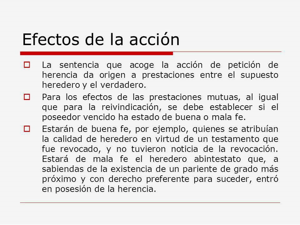 Efectos de la acción La sentencia que acoge la acción de petición de herencia da origen a prestaciones entre el supuesto heredero y el verdadero.