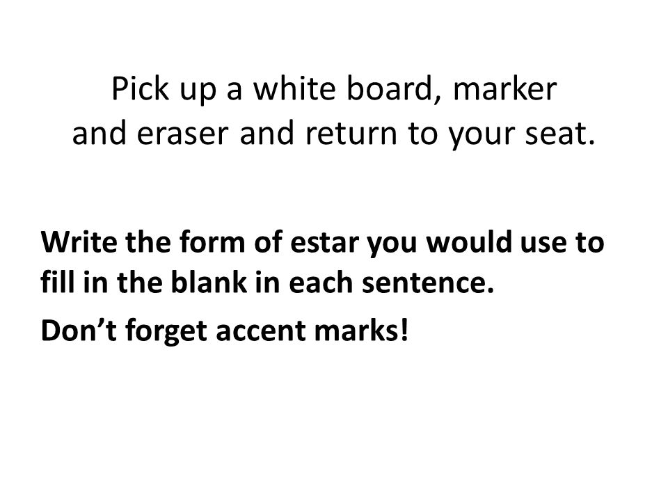Pick up a white board, marker and eraser and return to your seat.